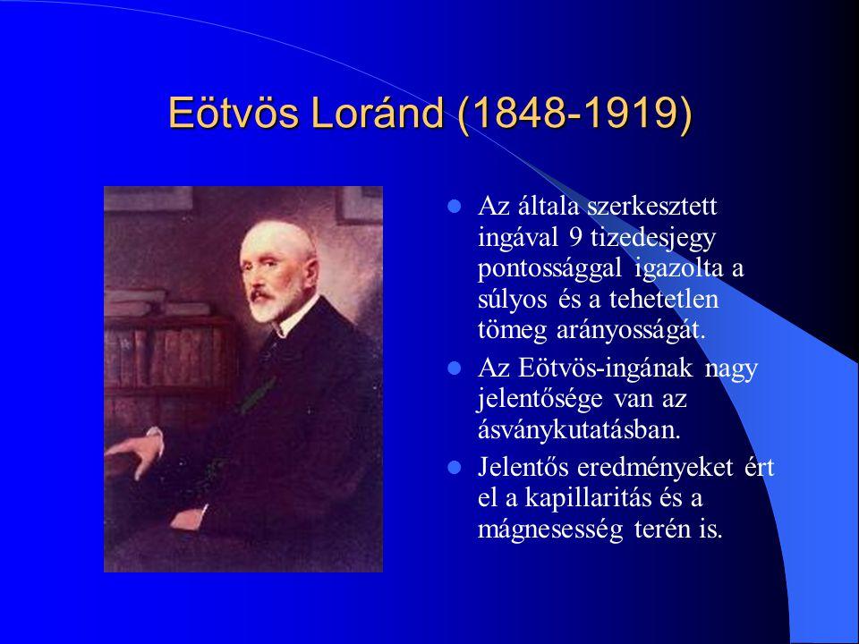 Eötvös Loránd (1848-1919) Az általa szerkesztett ingával 9 tizedesjegy pontossággal igazolta a súlyos és a tehetetlen tömeg arányosságát. Az Eötvös-in