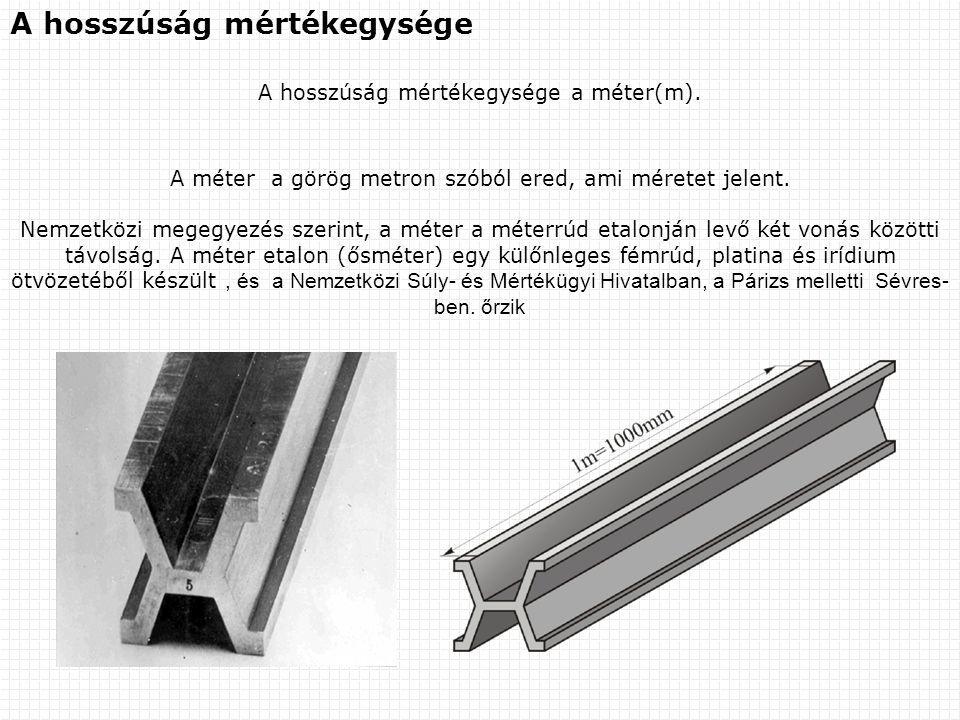 A hosszúság mértékegysége A hosszúság mértékegysége a méter(m). A méter a görög metron szóból ered, ami méretet jelent. Nemzetközi megegyezés szerint,