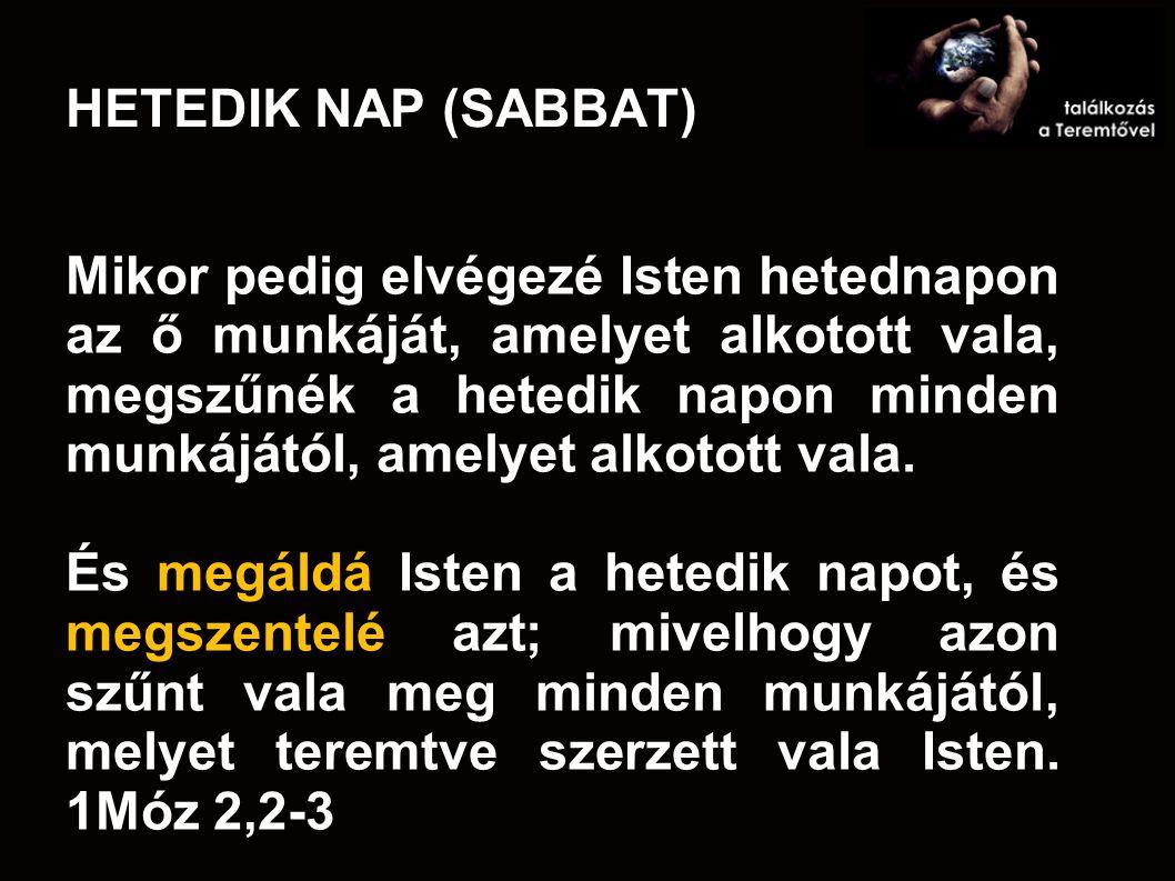 HETEDIK NAP (SABBAT) Mikor pedig elvégezé Isten hetednapon az ő munkáját, amelyet alkotott vala, megszűnék a hetedik napon minden munkájától, amelyet