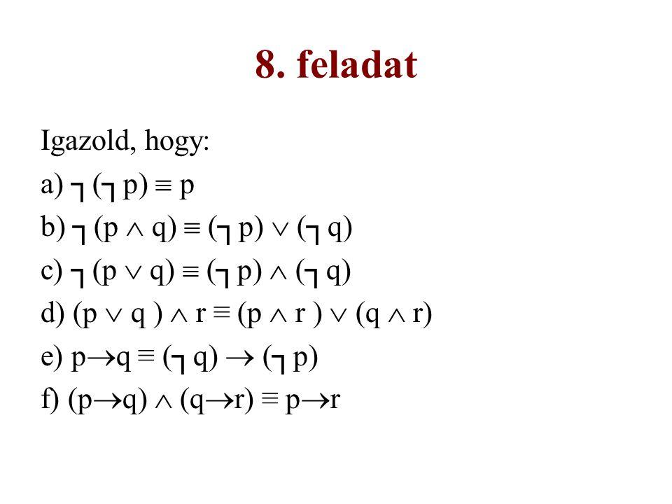 8. feladat Igazold, hogy: a) ┐(┐p)  p b) ┐(p  q)  (┐p)  (┐q) c) ┐(p  q)  (┐p)  (┐q) d) (p  q )  r ≡ (p  r )  (q  r) e) p  q ≡ (┐q)  (┐p)
