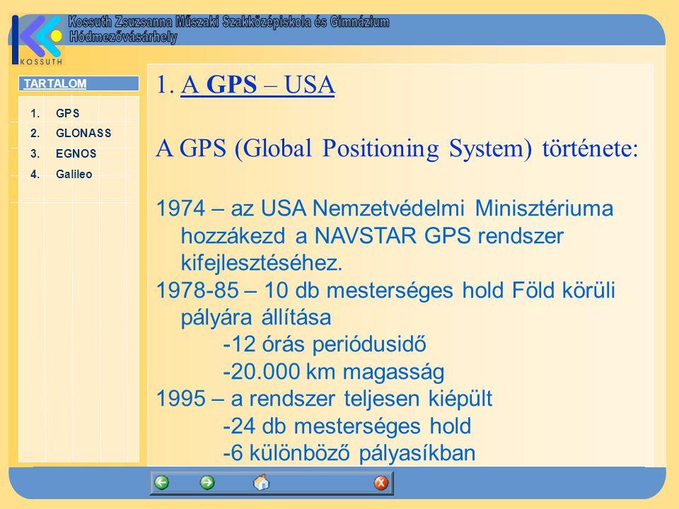 TARTALOM 1.GPSGPS 2.GLONASSGLONASS 3.EGNOSEGNOS 4.GalileoGalileo A rendszer részei: 1.GPS műholdak 2.Földi ellenőrző és vezérlő szegmens 3.Felhasználók(passzív vevőkészülékek) A felhasználók passzív (jeladást nem végző) vevőkészülékekkel detektálják a mesterséges holdakról kibocsátott L sávú (1,2 - 1,5 GHz frekvenciájú) rádiójeleket.