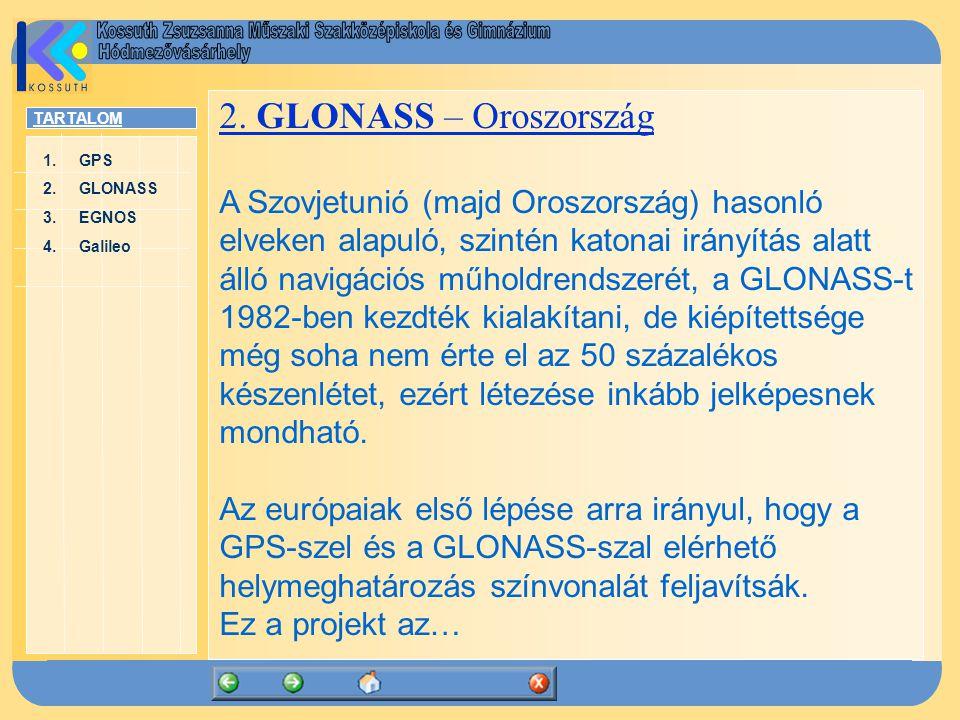 TARTALOM 1.GPSGPS 2.GLONASSGLONASS 3.EGNOSEGNOS 4.GalileoGalileo 2. GLONASS – Oroszország A Szovjetunió (majd Oroszország) hasonló elveken alapuló, sz