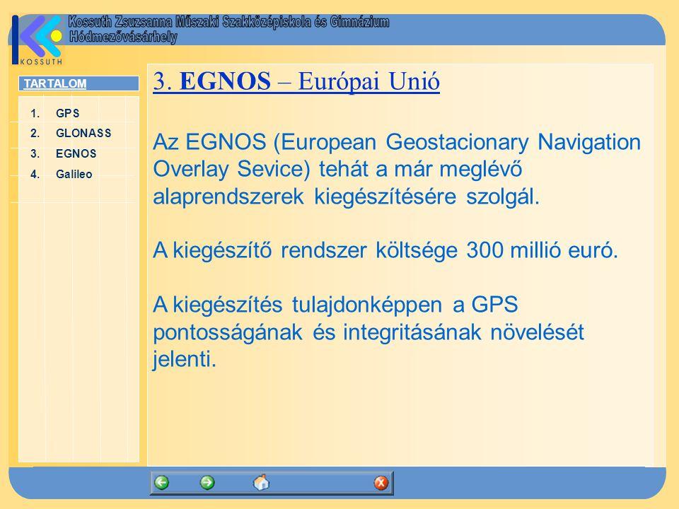 TARTALOM 1.GPSGPS 2.GLONASSGLONASS 3.EGNOSEGNOS 4.GalileoGalileo 3. EGNOS – Európai Unió Az EGNOS (European Geostacionary Navigation Overlay Sevice) t
