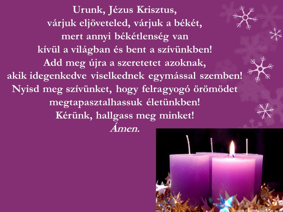 Urunk, Jézus Krisztus, várjuk eljöveteled, várjuk a békét, mert annyi békétlenség van kívül a világban és bent a szívünkben! Add meg újra a szeretetet
