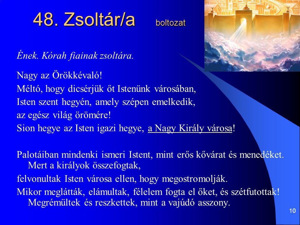 10 48. Zsoltár/a boltozat Ének. Kórah fiainak zsoltára. Nagy az Örökkévaló! Méltó, hogy dicsérjük őt Istenünk városában, Isten szent hegyén, amely szé
