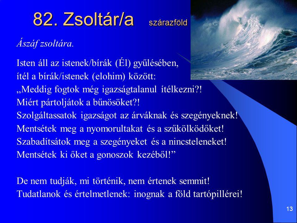 """13 82. Zsoltár/a szárazföld Ászáf zsoltára. Isten áll az istenek/bírák (Él) gyűlésében, ítél a bírák/istenek (elohim) között: """"Meddig fogtok még igazs"""