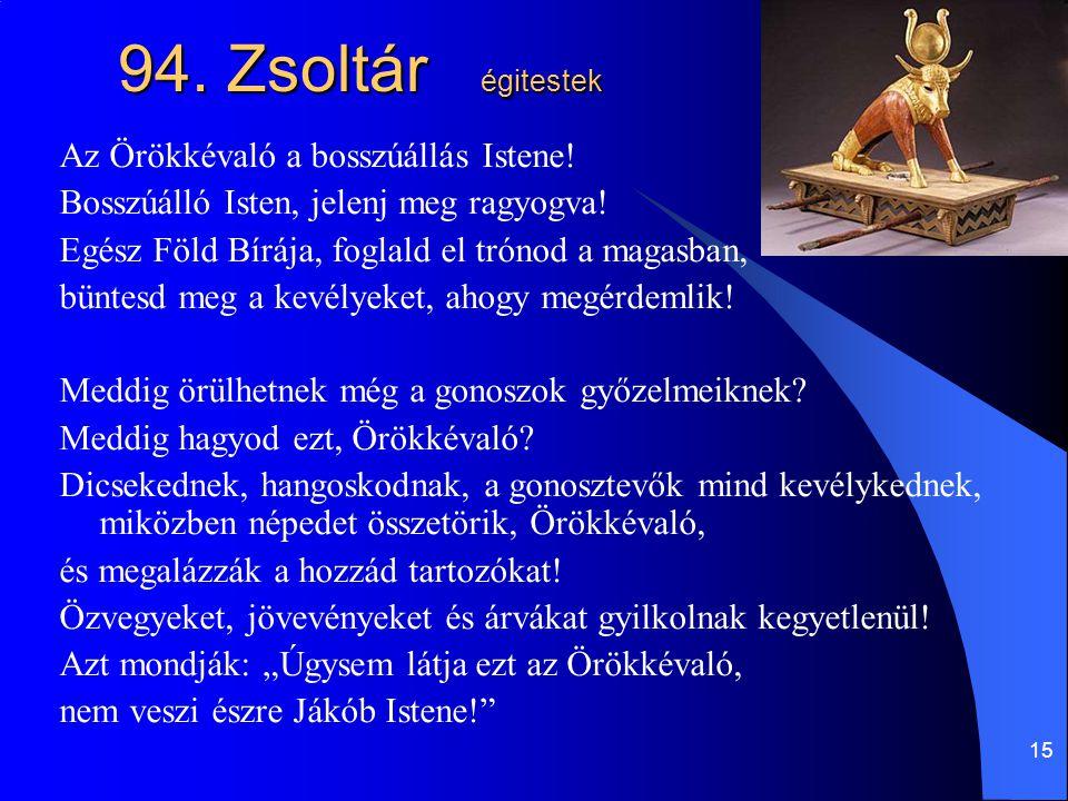 15 94. Zsoltár égitestek Az Örökkévaló a bosszúállás Istene! Bosszúálló Isten, jelenj meg ragyogva! Egész Föld Bírája, foglald el trónod a magasban, b