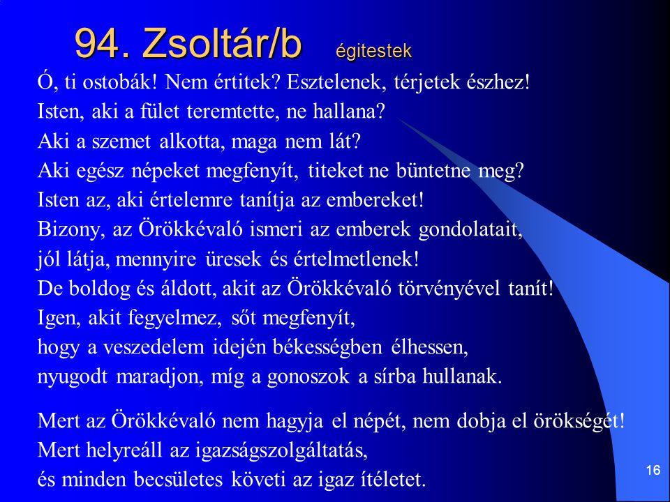 16 94. Zsoltár/b égitestek Ó, ti ostobák! Nem értitek? Esztelenek, térjetek észhez! Isten, aki a fület teremtette, ne hallana? Aki a szemet alkotta, m