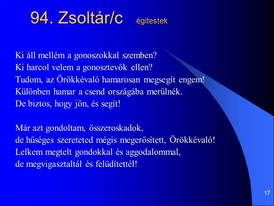 17 94. Zsoltár/c égitestek Ki áll mellém a gonoszokkal szemben? Ki harcol velem a gonosztevők ellen? Tudom, az Örökkévaló hamarosan megsegít engem! Kü