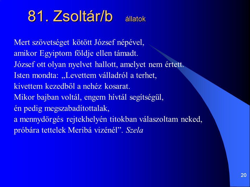 20 81. Zsoltár/b állatok Mert szövetséget kötött József népével, amikor Egyiptom földje ellen támadt. József ott olyan nyelvet hallott, amelyet nem ér