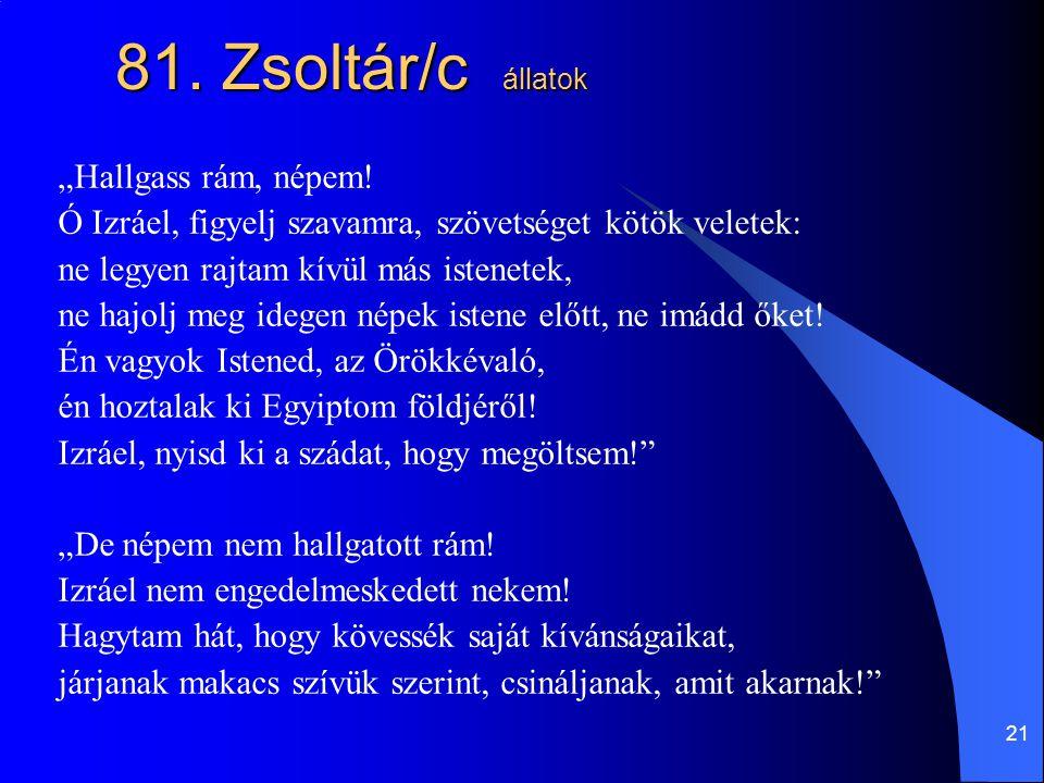 """21 81. Zsoltár/c állatok """"Hallgass rám, népem! Ó Izráel, figyelj szavamra, szövetséget kötök veletek: ne legyen rajtam kívül más istenetek, ne hajolj"""