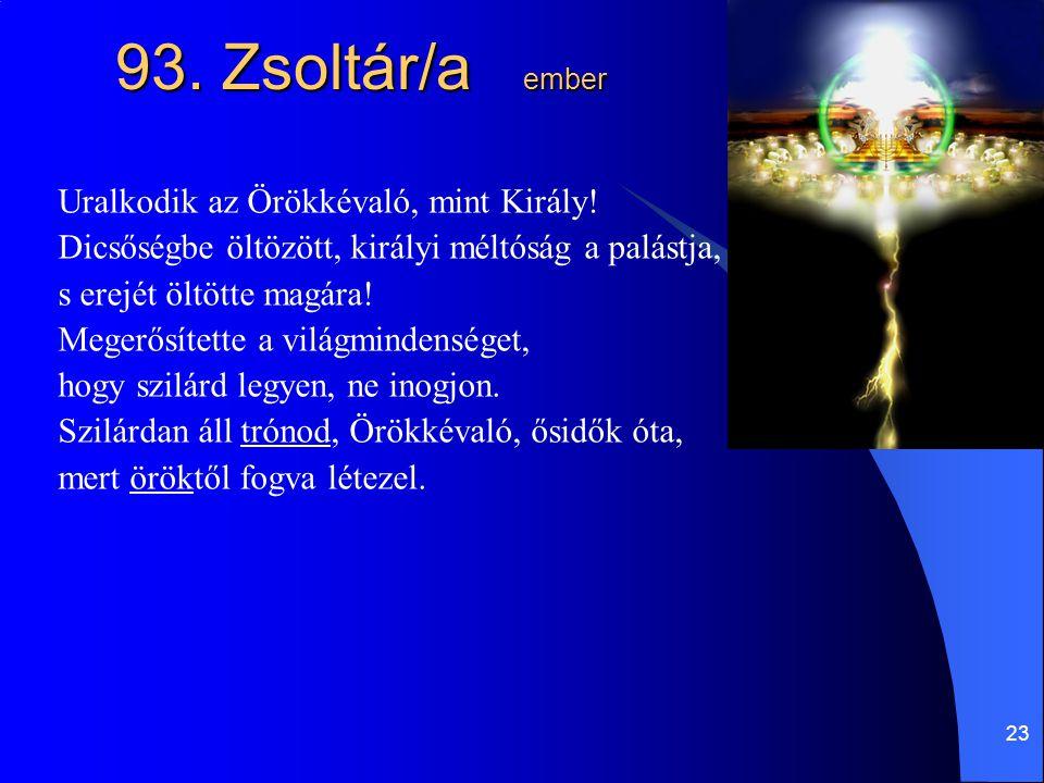 23 93. Zsoltár/a ember Uralkodik az Örökkévaló, mint Király! Dicsőségbe öltözött, királyi méltóság a palástja, s erejét öltötte magára! Megerősítette