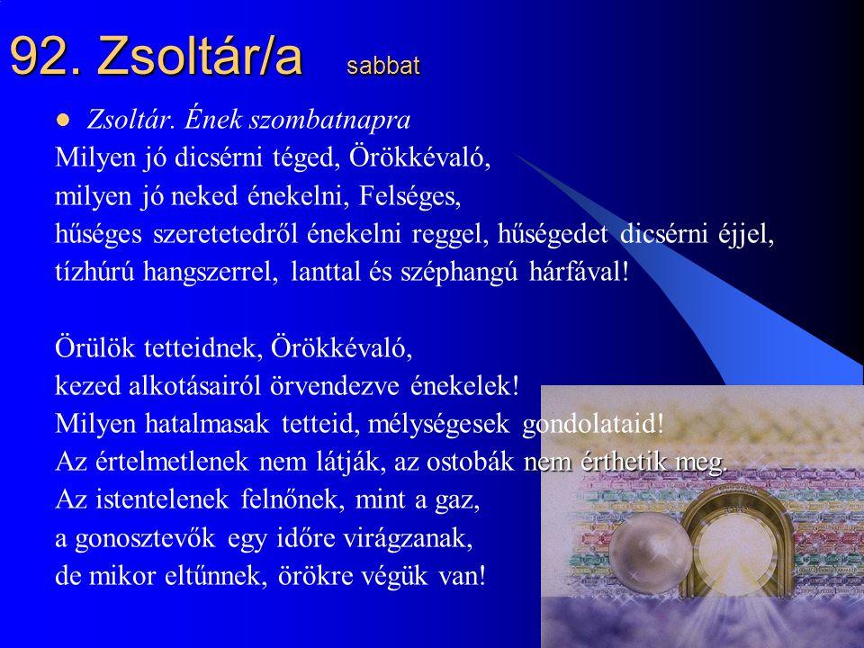 25 92. Zsoltár/a sabbat Zsoltár. Ének szombatnapra Milyen jó dicsérni téged, Örökkévaló, milyen jó neked énekelni, Felséges, hűséges szeretetedről éne