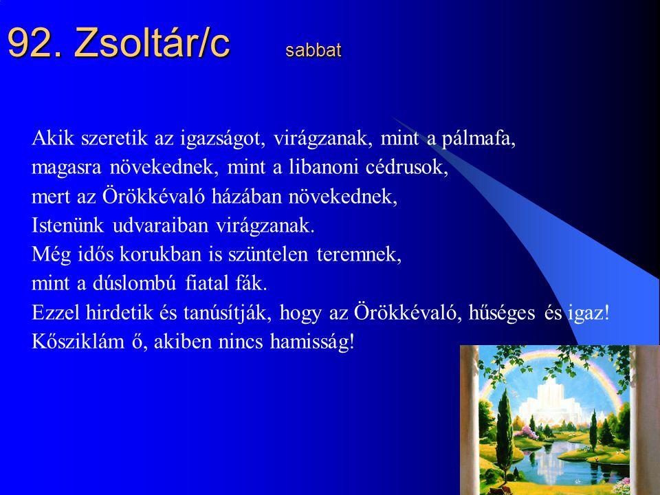 27 92. Zsoltár/c sabbat Akik szeretik az igazságot, virágzanak, mint a pálmafa, magasra növekednek, mint a libanoni cédrusok, mert az Örökkévaló házáb