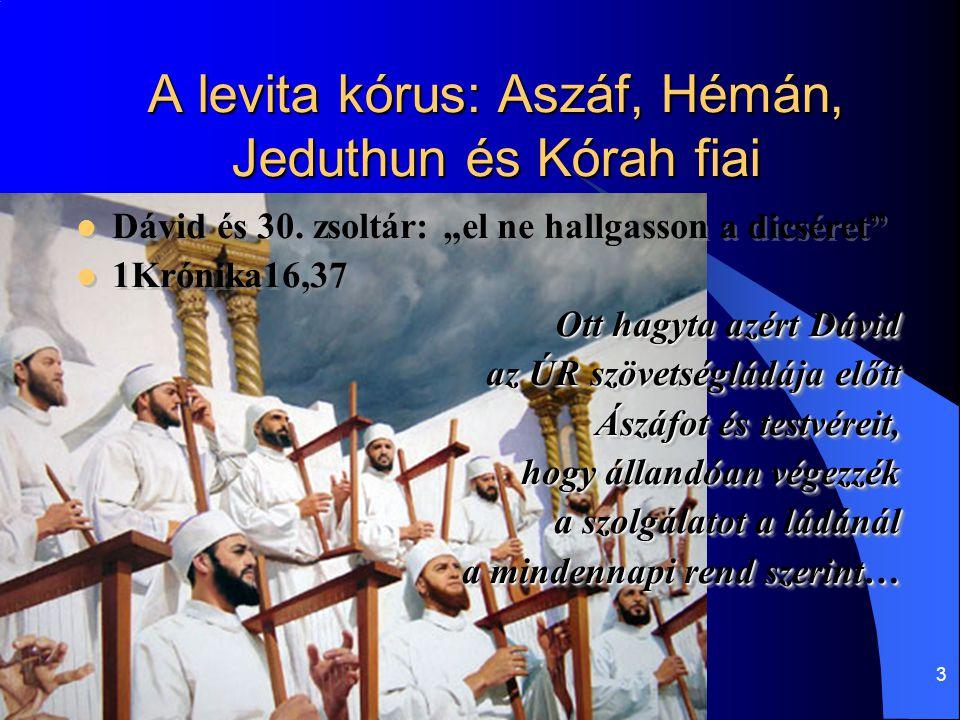 """3 A levita kórus: Aszáf, Hémán, Jeduthun és Kórah fiai Dávid és 30. zsoltár: """"el ne hallgasson a dicséret"""" 1Krónika16,37 Ott hagyta azért Dávid az ÚR"""