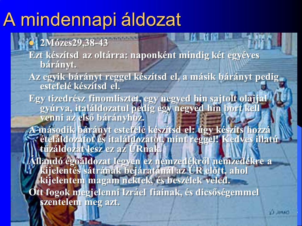 5 A mindennapi áldozat 2Mózes29,38-43 Ezt készítsd az oltárra: naponként mindig két egyéves bárányt.