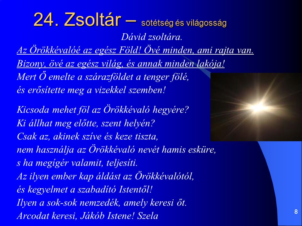 8 24. Zsoltár – sötétség és világosság Dávid zsoltára. Az Örökkévalóé az egész Föld! Övé minden, ami rajta van. Bizony, övé az egész világ, és annak m