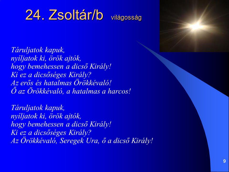 9 24. Zsoltár/b világosság Táruljatok kapuk, nyíljatok ki, örök ajtók, hogy bemehessen a dicső Király! Ki ez a dicsőséges Király? Az erős és hatalmas
