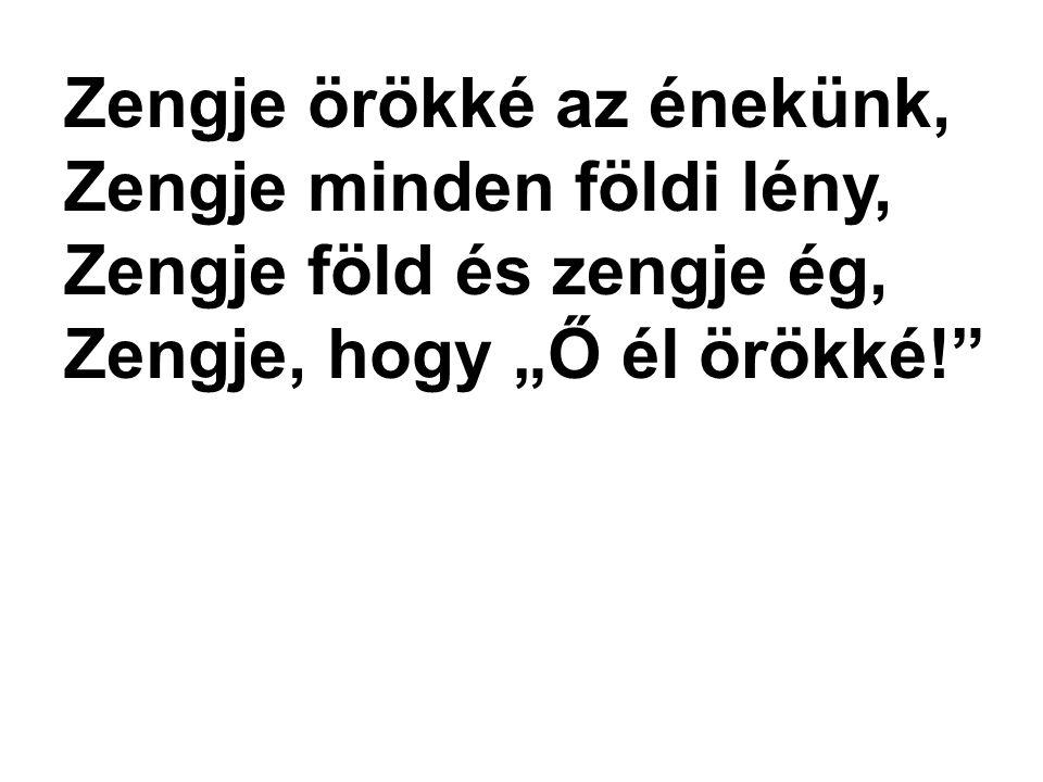 """Zengje örökké az énekünk, Zengje minden földi lény, Zengje föld és zengje ég, Zengje, hogy """"Ő él örökké!"""