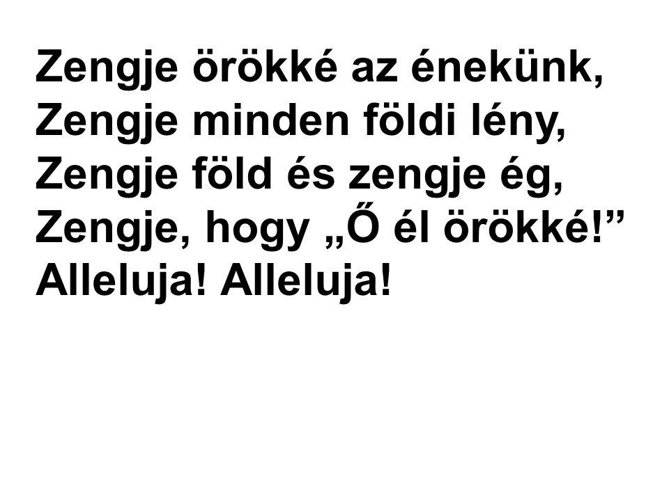 """Zengje örökké az énekünk, Zengje minden földi lény, Zengje föld és zengje ég, Zengje, hogy """"Ő él örökké! Alleluja!"""