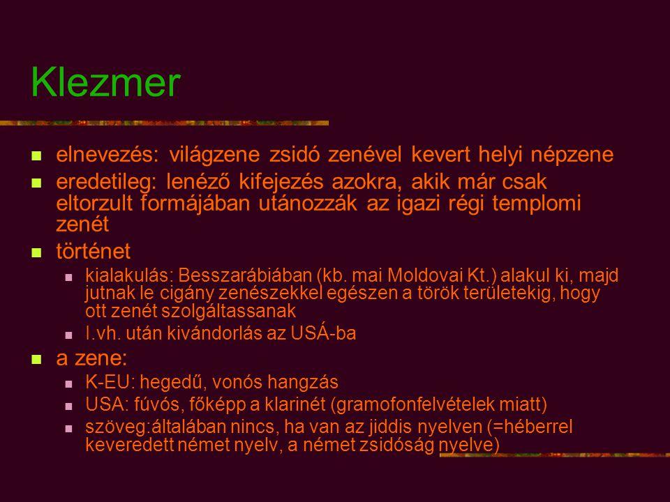 Klezmer elnevezés: világzene zsidó zenével kevert helyi népzene eredetileg: lenéző kifejezés azokra, akik már csak eltorzult formájában utánozzák az igazi régi templomi zenét történet kialakulás: Besszarábiában (kb.