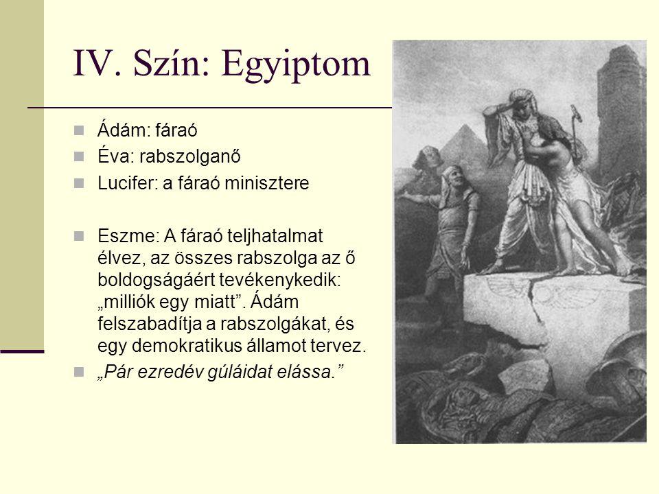 IV. Szín: Egyiptom Ádám: fáraó Éva: rabszolganő Lucifer: a fáraó minisztere Eszme: A fáraó teljhatalmat élvez, az összes rabszolga az ő boldogságáért