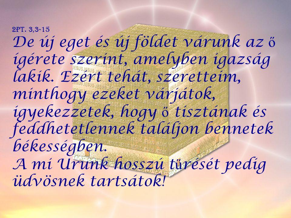 2Pt. 3,3-15 De új eget és új földet várunk az ő ígérete szerint, amelyben igazság lakik. Ezért tehát, szeretteim, minthogy ezeket várjátok, igyekezzet
