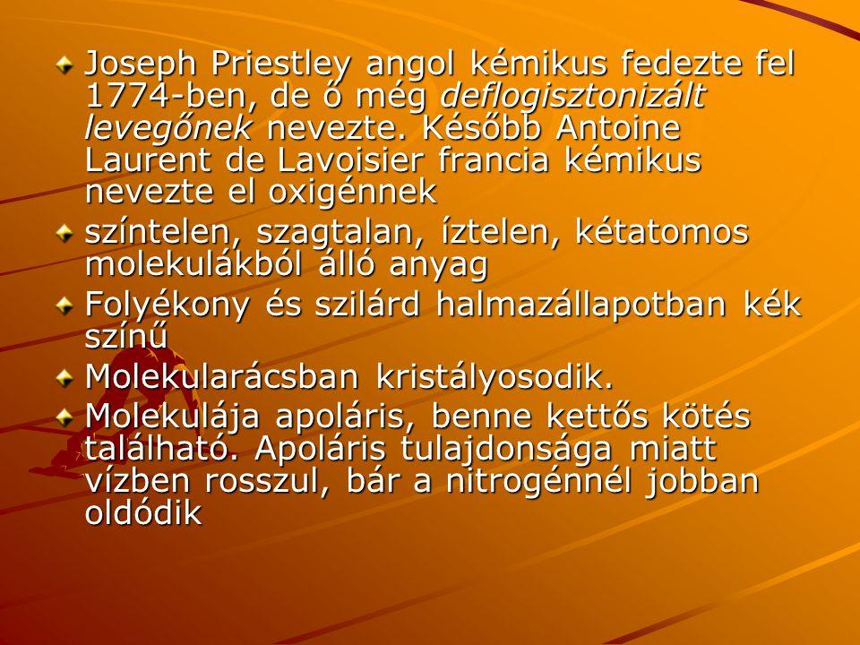 Joseph Priestley angol kémikus fedezte fel 1774-ben, de ő még deflogisztonizált levegőnek nevezte. Később Antoine Laurent de Lavoisier francia kémikus