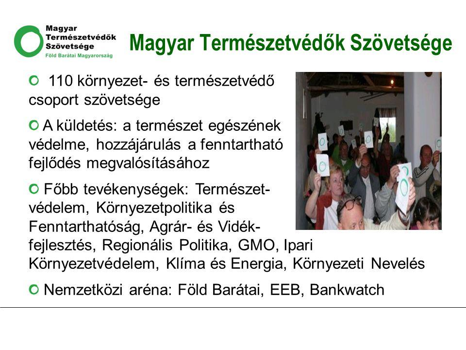 Magyar Természetvédők Szövetsége 110 környezet- és természetvédő csoport szövetsége A küldetés: a természet egészének védelme, hozzájárulás a fenntartható fejlődés megvalósításához Főbb tevékenységek: Természet- védelem, Környezetpolitika és Fenntarthatóság, Agrár- és Vidék- fejlesztés, Regionális Politika, GMO, Ipari Környezetvédelem, Klíma és Energia, Környezeti Nevelés Nemzetközi aréna: Föld Barátai, EEB, Bankwatch