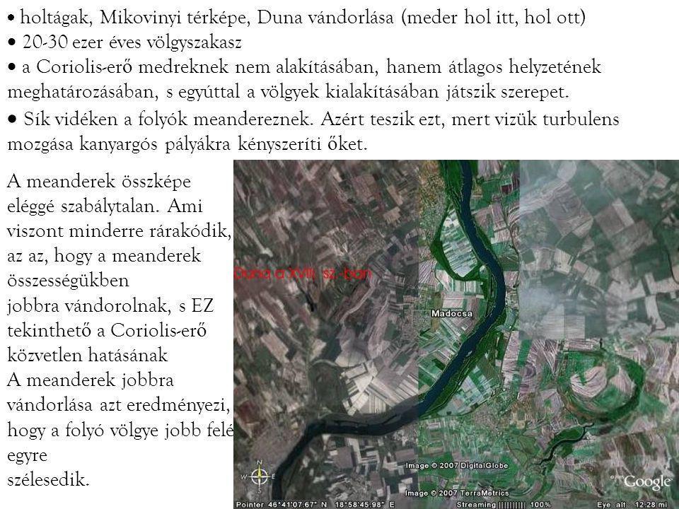  holtágak, Mikovinyi térképe, Duna vándorlása (meder hol itt, hol ott)  20-30 ezer éves völgyszakasz  a Coriolis-er ő medreknek nem alakításában, hanem átlagos helyzetének meghatározásában, s egyúttal a völgyek kialakításában játszik szerepet.