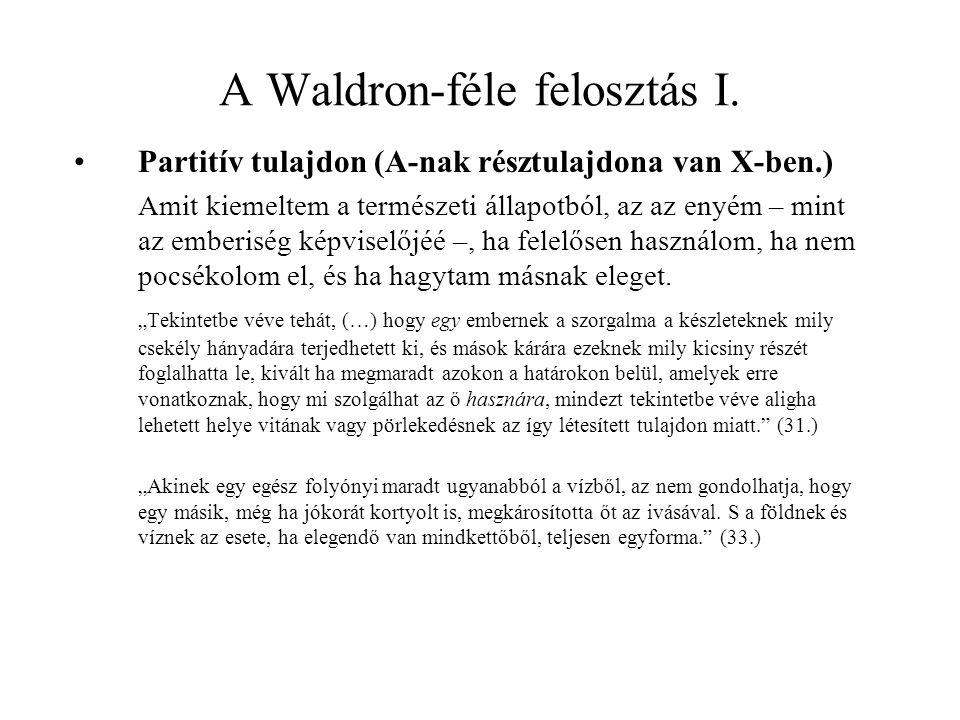 A Waldron-féle felosztás I. Partitív tulajdon (A-nak résztulajdona van X-ben.) Amit kiemeltem a természeti állapotból, az az enyém – mint az emberiség