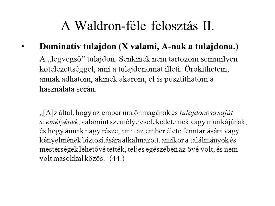 """A Waldron-féle felosztás II. Dominatív tulajdon (X valami, A-nak a tulajdona.) A """"legvégső"""" tulajdon. Senkinek nem tartozom semmilyen kötelezettséggel"""