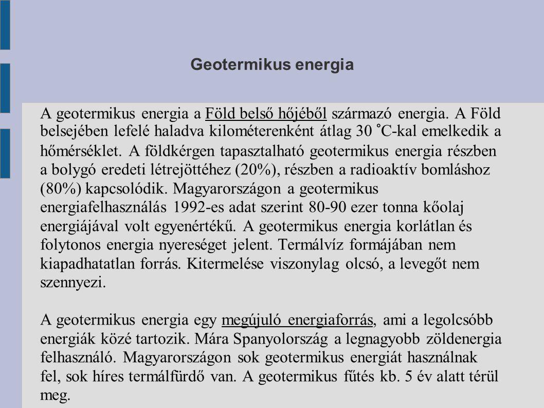 Geotermikus energia A geotermikus energia a Föld belső hőjéből származó energia. A Föld belsejében lefelé haladva kilométerenként átlag 30 °C-kal emel