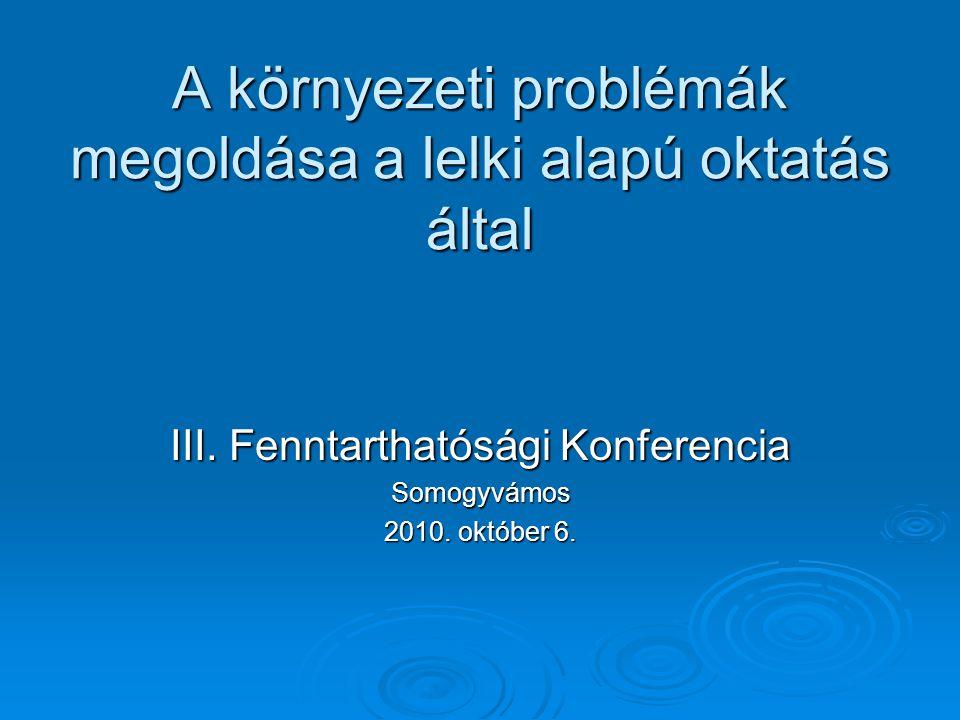 A környezeti problémák megoldása a lelki alapú oktatás által III. Fenntarthatósági Konferencia Somogyvámos 2010. október 6.