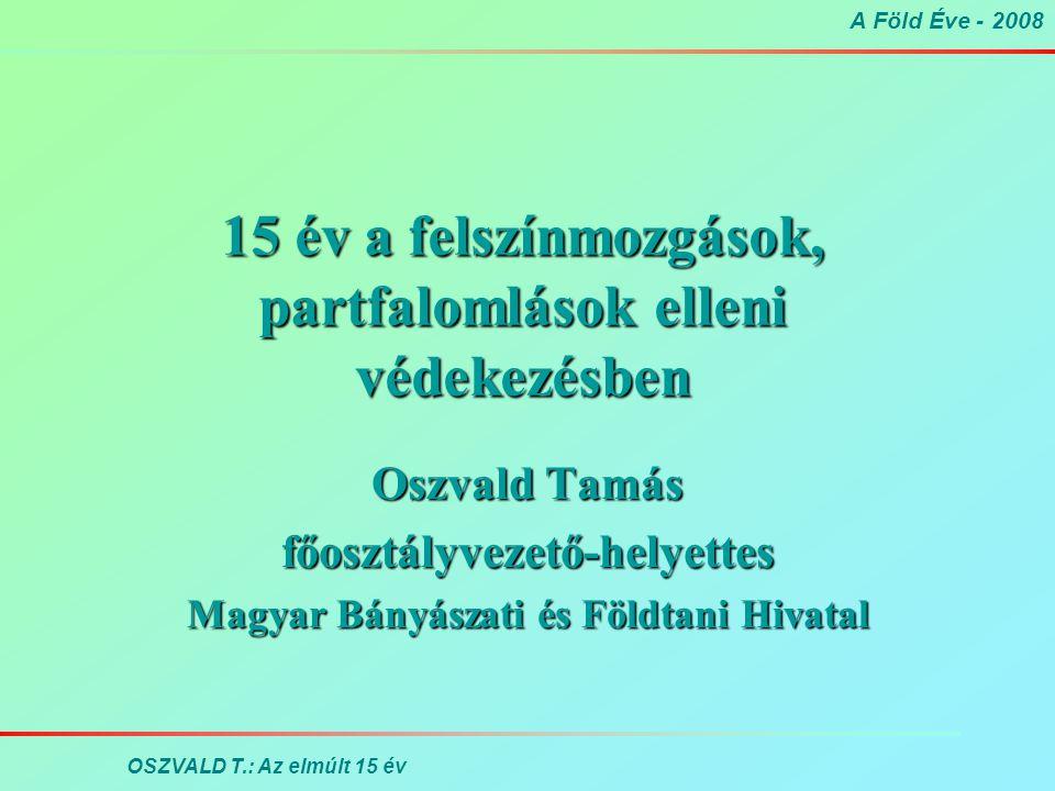 A Föld Éve - 2008 OSZVALD T.: Az elmúlt 15 év 15 év a felszínmozgások, partfalomlások elleni védekezésben Oszvald Tamás főosztályvezető-helyettes Magyar Bányászati és Földtani Hivatal