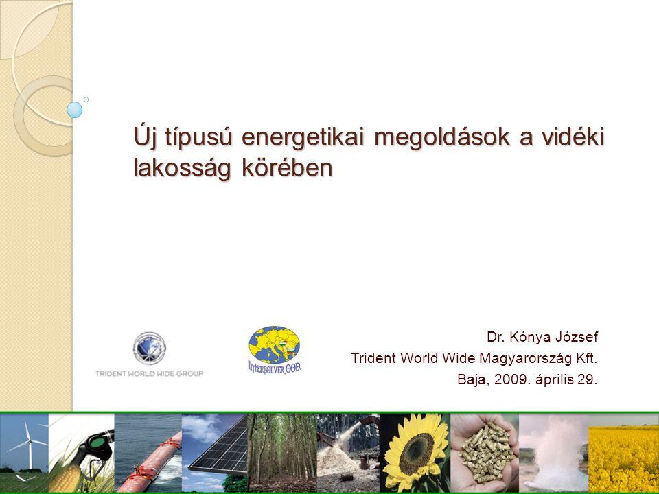 Új típusú energetikai megoldások a vidéki lakosság körében Dr. Kónya József Trident World Wide Magyarország Kft. Baja, 2009. április 29.