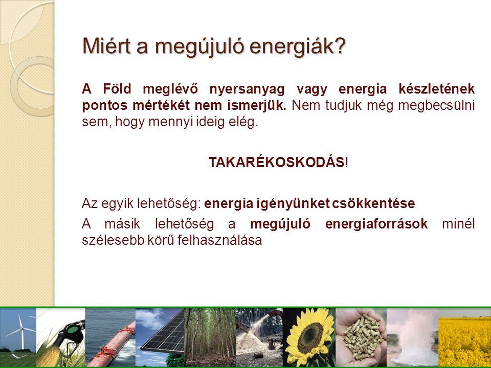 Miért a megújuló energiák? A Föld meglévő nyersanyag vagy energia készletének pontos mértékét nem ismerjük. Nem tudjuk még megbecsülni sem, hogy menny