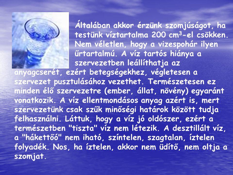 Általában akkor érzünk szomjúságot, ha testünk víztartalma 200 cm 3 -el csökken. Nem véletlen, hogy a vizespohár ilyen űrtartalmú. A víz tartós hiánya