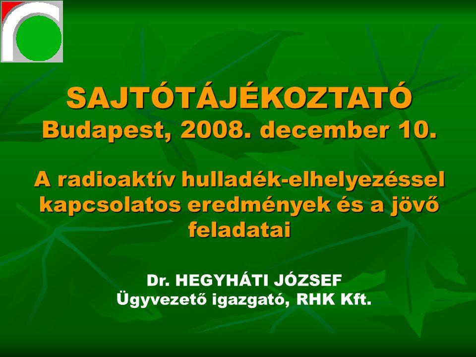 SAJTÓTÁJÉKOZTATÓ Budapest, 2008. december 10. A radioaktív hulladék-elhelyezéssel kapcsolatos eredmények és a jövő feladatai Dr. HEGYHÁTI JÓZSEF Ügyve