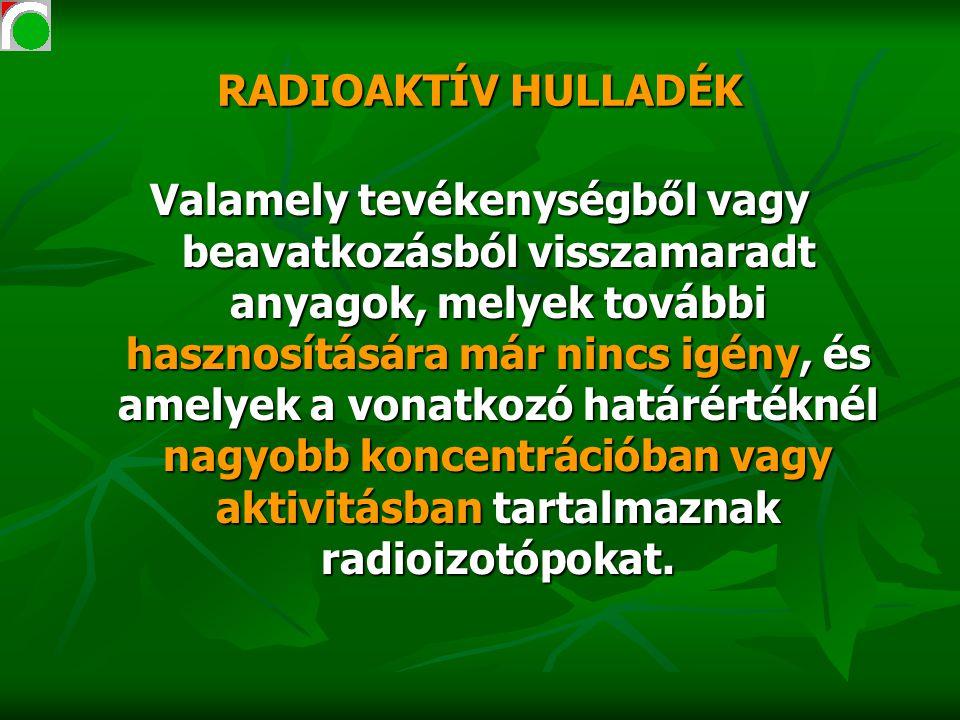 Radioaktív hulladékok osztályozása az atomtörvény és a 47/2003 ESzCsM rendelet alapján ANYAGFAJTAMEGHATÁROZÁS KKAH - FELEZÉSI IDŐ < 30 ÉV - HŐFEJLŐDÉS KICSI: HŰTÉST NEM IGÉNYEL NAH (NA és/vagy HÉH) - FELEZÉSI IDŐ > 30 ÉV - HŐFEJLŐDÉS > 2 kW/m 3 KNÜ - OLYAN NUKLEÁRIS ÜZEMANYAG, MELYNEK TOVÁBBI FELHASZNÁLÁSÁT NEM TERVEZIK - FIZIKAILAG: MINT A NAH