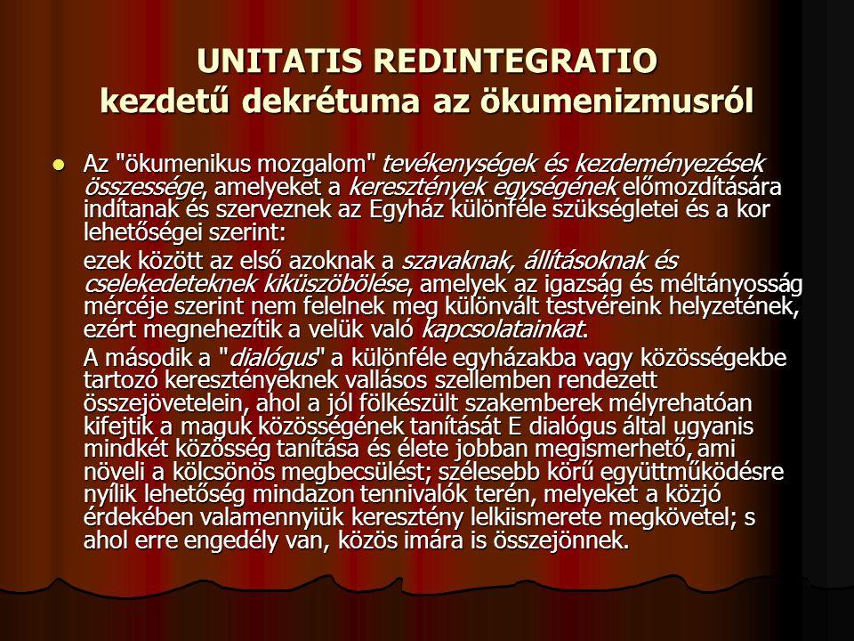 UNITATIS REDINTEGRATIO kezdetű dekrétuma az ökumenizmusról Az ökumenikus mozgalom tevékenységek és kezdeményezések összessége, amelyeket a keresztények egységének előmozdítására indítanak és szerveznek az Egyház különféle szükségletei és a kor lehetőségei szerint: Az ökumenikus mozgalom tevékenységek és kezdeményezések összessége, amelyeket a keresztények egységének előmozdítására indítanak és szerveznek az Egyház különféle szükségletei és a kor lehetőségei szerint: ezek között az első azoknak a szavaknak, állításoknak és cselekedeteknek kiküszöbölése, amelyek az igazság és méltányosság mércéje szerint nem felelnek meg különvált testvéreink helyzetének, ezért megnehezítik a velük való kapcsolatainkat.