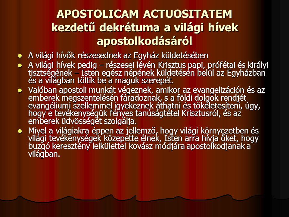 APOSTOLICAM ACTUOSITATEM kezdetű dekrétuma a világi hívek apostolkodásáról A világi hívők részesednek az Egyház küldetésében A világi hívők részesednek az Egyház küldetésében A világi hívek pedig – részesei lévén Krisztus papi, prófétai és királyi tisztségének – Isten egész népének küldetésén belül az Egyházban és a világban töltik be a maguk szerepét.