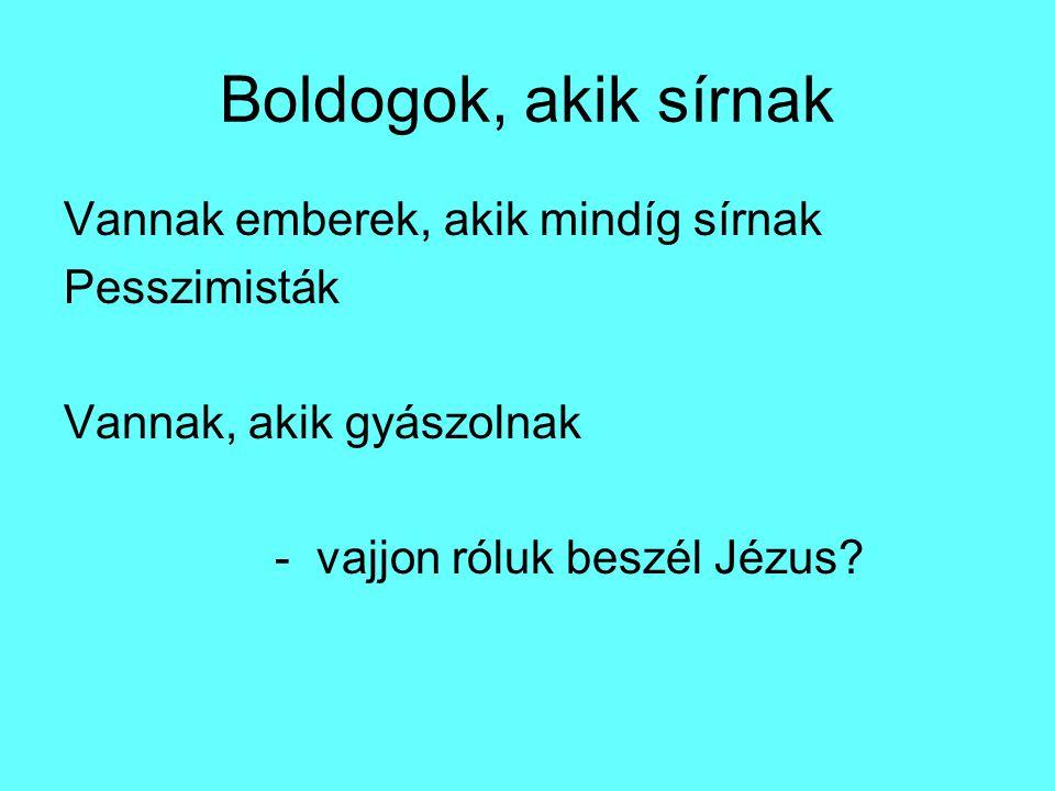 Boldogok, akik sírnak Vannak emberek, akik mindíg sírnak Pesszimisták Vannak, akik gyászolnak - vajjon róluk beszél Jézus?