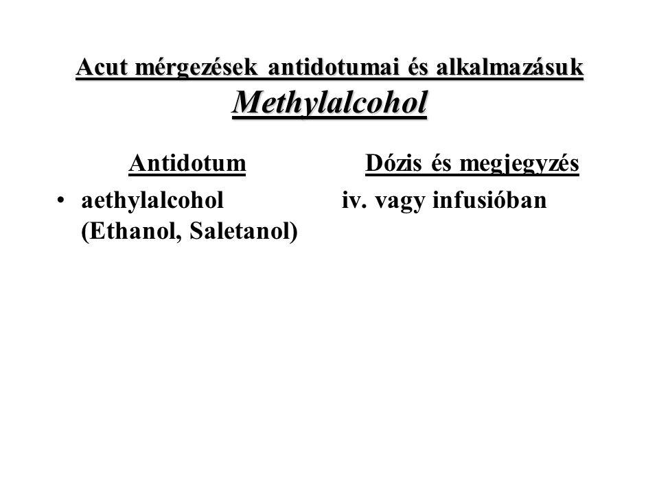 Acut mérgezések antidotumai és alkalmazásuk Methylalcohol Antidotum aethylalcohol (Ethanol, Saletanol) Dózis és megjegyzés iv.