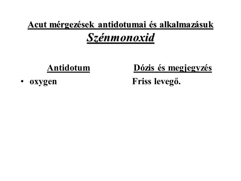 Acut mérgezések antidotumai és alkalmazásuk Szénmonoxid Antidotum oxygen Dózis és megjegyzés Friss levegő.