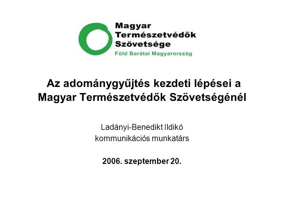 Az adománygyűjtés kezdeti lépései a Magyar Természetvédők Szövetségénél Ladányi-Benedikt Ildikó kommunikációs munkatárs 2006. szeptember 20.