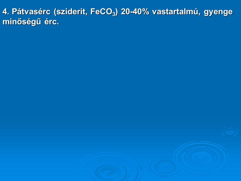 4. Pátvasérc (sziderit, FeCO 3 ) 20-40% vastartalmú, gyenge minőségű érc.