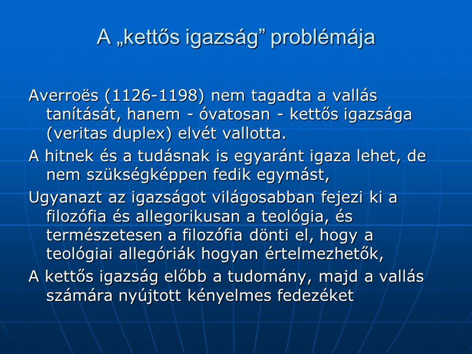 """A """"kettős igazság problémája Averroës (1126-1198) nem tagadta a vallás tanítását, hanem - óvatosan - kettős igazsága (veritas duplex) elvét vallotta."""