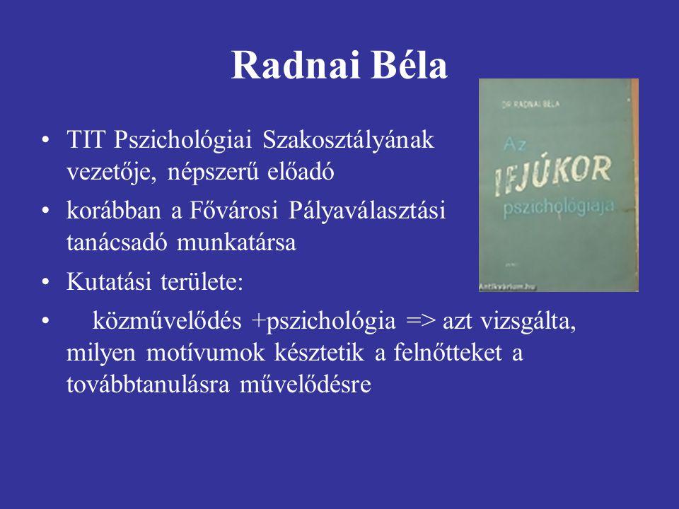 Radnai Béla TIT Pszichológiai Szakosztályának vezetője, népszerű előadó korábban a Fővárosi Pályaválasztási tanácsadó munkatársa Kutatási területe: közművelődés +pszichológia => azt vizsgálta, milyen motívumok késztetik a felnőtteket a továbbtanulásra művelődésre