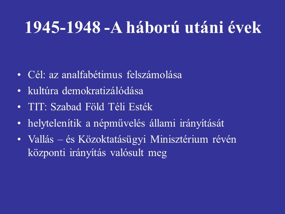 1945-1948 -A háború utáni évek Cél: az analfabétimus felszámolása kultúra demokratizálódása TIT: Szabad Föld Téli Esték helytelenítik a népművelés állami irányítását Vallás – és Közoktatásügyi Minisztérium révén központi irányítás valósult meg